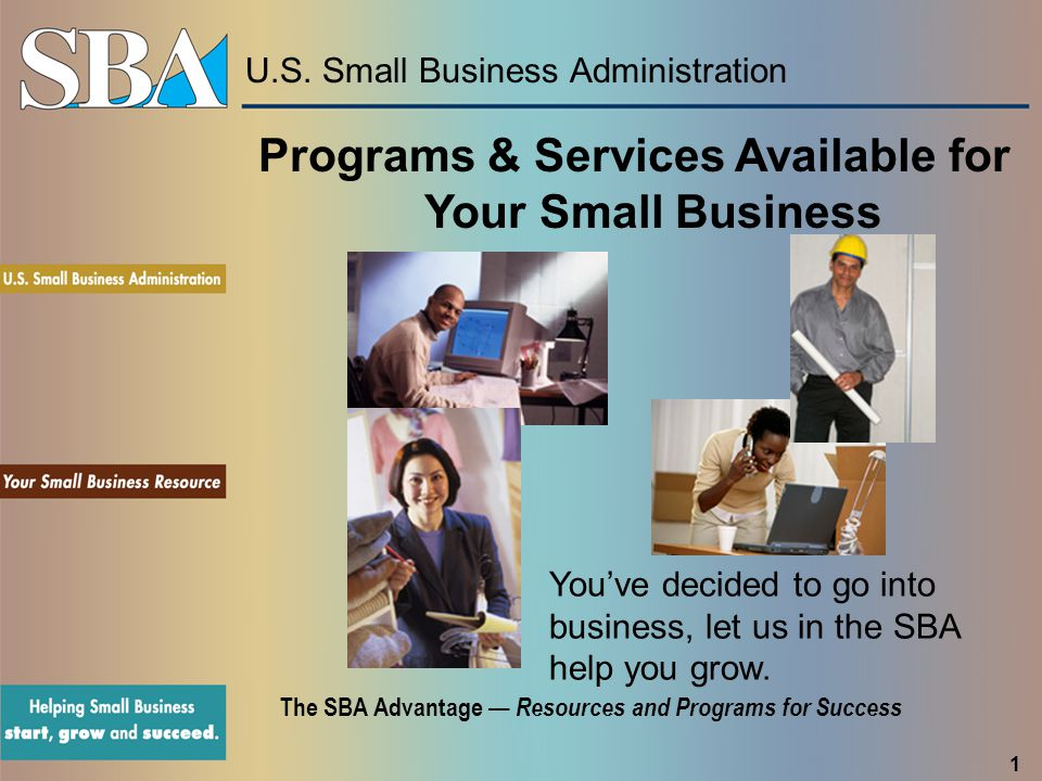 U.S. Small Business Administration The SBA Advantage — Resources and Programs for Success You've decided to go into business, let us in the SBA help y
