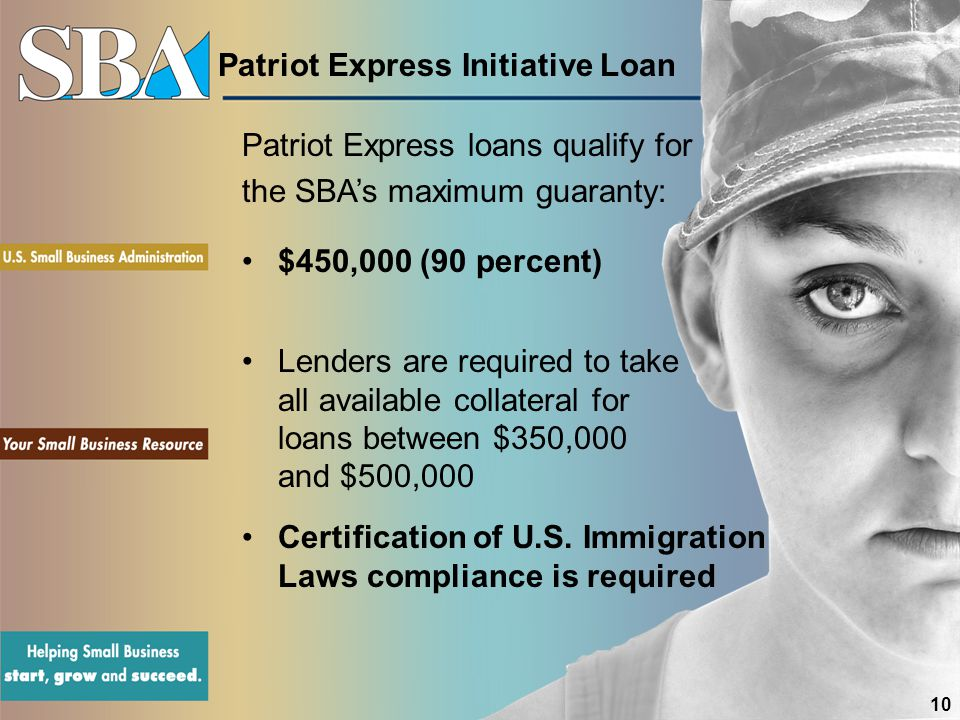 Patriot Express Initiative Loan $450,000 (90 percent) Lenders are required to take all available collateral for loans between $350,000 and $500,000 Certification of U.S.