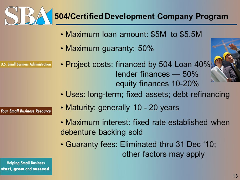 504/Certified Development Company Program Maximum loan amount: $5M to $5.5M Uses: long-term; fixed assets; debt refinancing Maturity: generally 10 - 20 years Maximum guaranty: 50% Maximum interest: fixed rate established when debenture backing sold Guaranty fees: Eliminated thru 31 Dec '10; other factors may apply Project costs: financed by 504 Loan 40% lender finances — 50% equity finances 10-20% 13