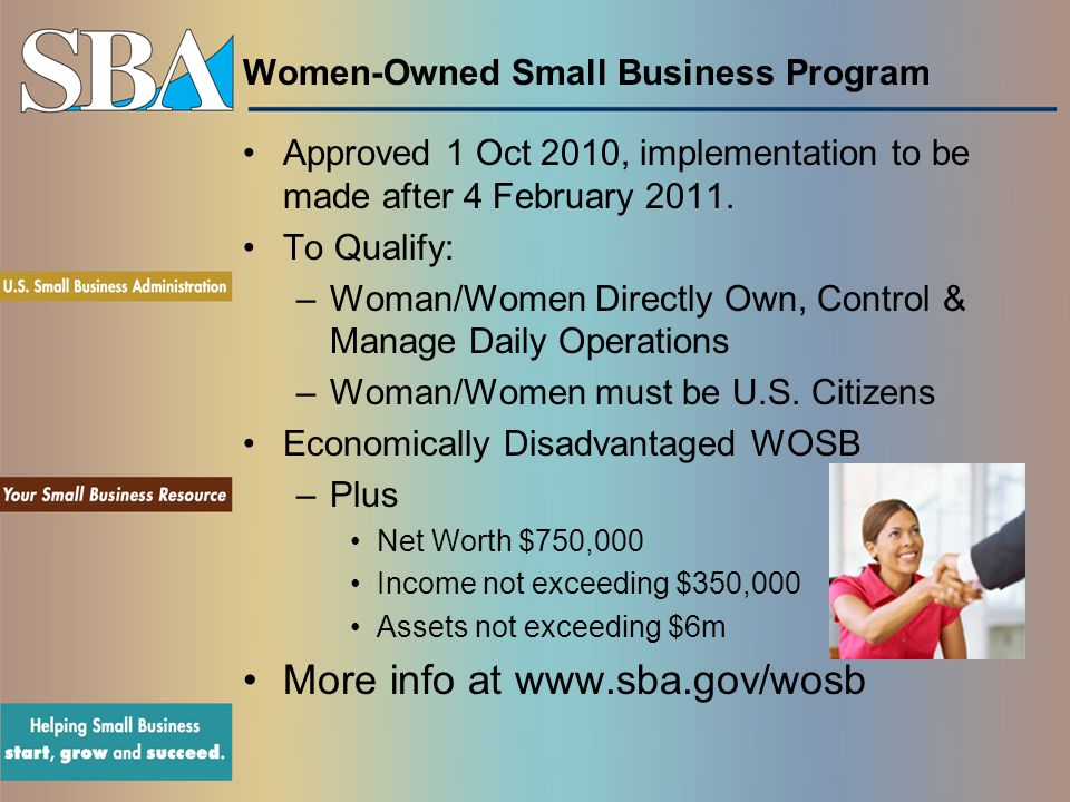 Women-Owned Small Business Program Approved 1 Oct 2010, implementation to be made after 4 February 2011. To Qualify: –Woman/Women Directly Own, Contro