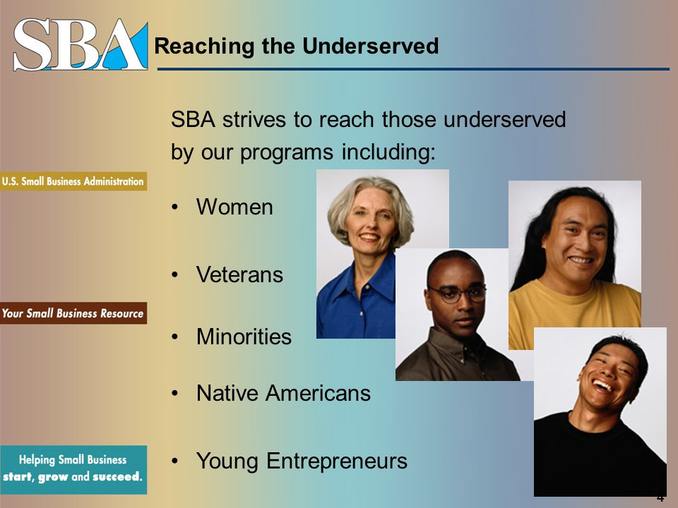 Reaching the Underserved SBA strives to reach those underserved by our programs including: Women Native Americans Young Entrepreneurs Veterans 4 Minor