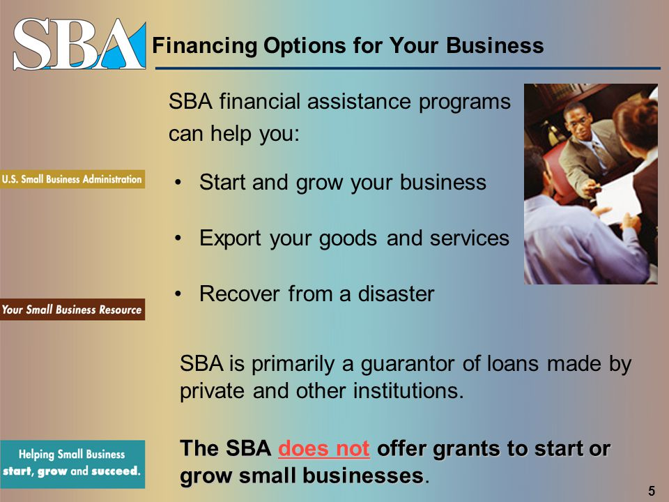 Financing Options for Your Business SBA financial assistance programs can help you: Start and grow your business Export your goods and services Recover from a disaster SBA is primarily a guarantor of loans made by private and other institutions.