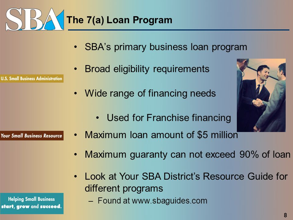 The 7(a) Loan Program SBA's primary business loan program Broad eligibility requirements Wide range of financing needs Maximum loan amount of $5 milli