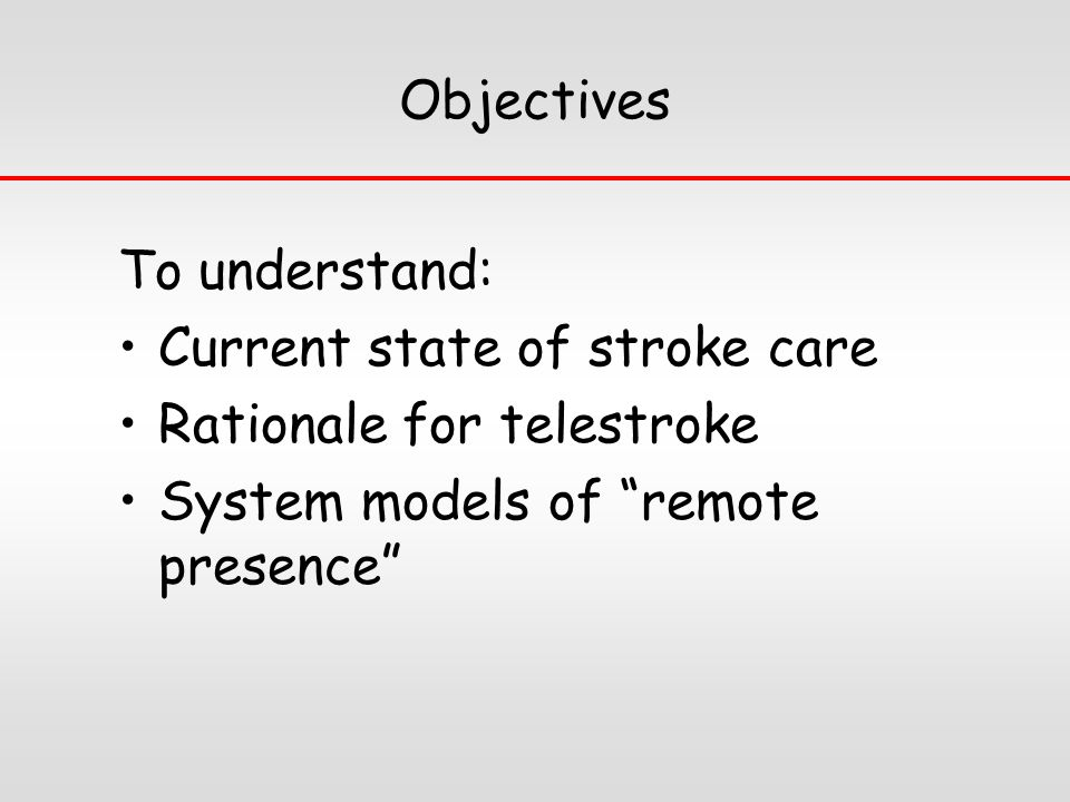 Objectives To understand: Current state of stroke care Rationale for telestroke System models of remote presence