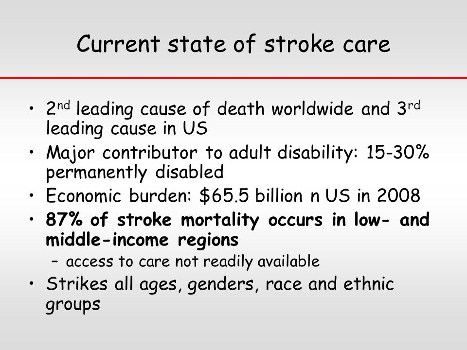 Current state of stroke care 2 nd leading cause of death worldwide and 3 rd leading cause in US Major contributor to adult disability: 15-30% permanently disabled Economic burden: $65.5 billion n US in 2008 87% of stroke mortality occurs in low- and middle-income regions –access to care not readily available Strikes all ages, genders, race and ethnic groups