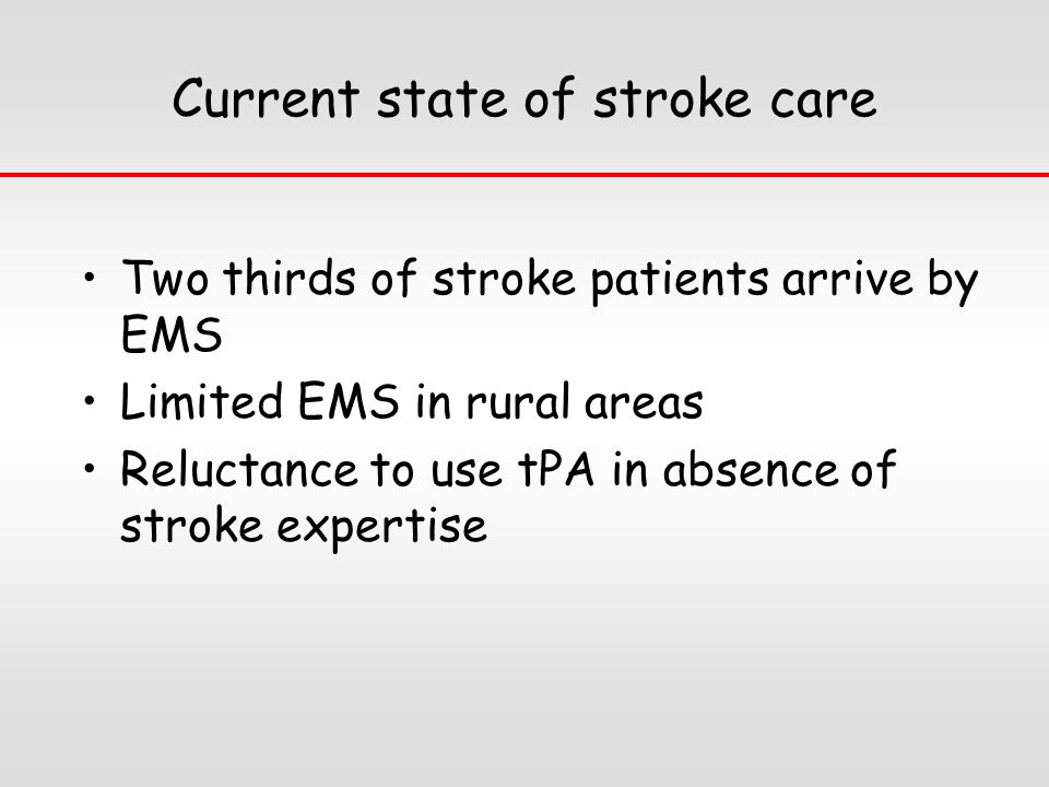 Current state of stroke care Two thirds of stroke patients arrive by EMS Limited EMS in rural areas Reluctance to use tPA in absence of stroke expertise