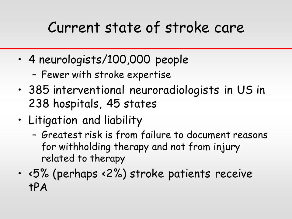 Current state of stroke care 4 neurologists/100,000 people –Fewer with stroke expertise 385 interventional neuroradiologists in US in 238 hospitals, 45 states Litigation and liability –Greatest risk is from failure to document reasons for withholding therapy and not from injury related to therapy <5% (perhaps <2%) stroke patients receive tPA