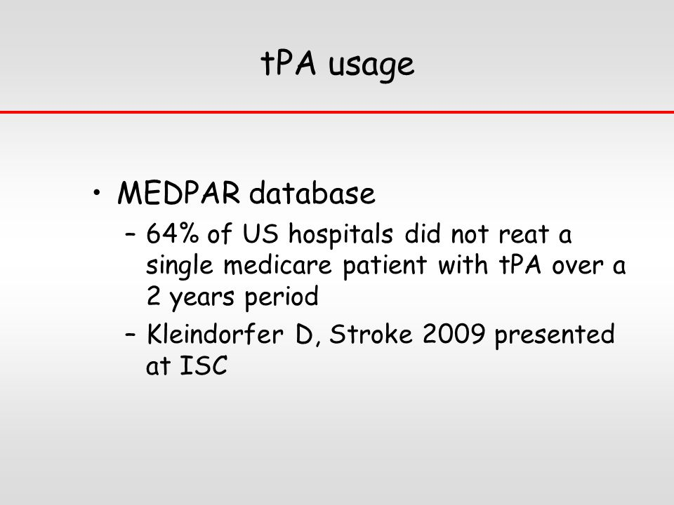 tPA usage MEDPAR database –64% of US hospitals did not reat a single medicare patient with tPA over a 2 years period –Kleindorfer D, Stroke 2009 presented at ISC