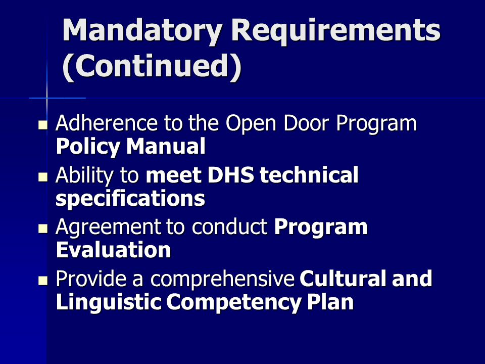 Mandatory Requirements (Continued) Adherence to the Open Door Program Policy Manual Adherence to the Open Door Program Policy Manual Ability to meet DHS technical specifications Ability to meet DHS technical specifications Agreement to conduct Program Evaluation Agreement to conduct Program Evaluation Provide a comprehensive Cultural and Linguistic Competency Plan Provide a comprehensive Cultural and Linguistic Competency Plan