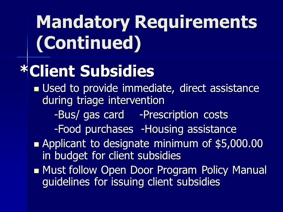 Mandatory Requirements (Continued) *Client Subsidies Used to provide immediate, direct assistance during triage intervention Used to provide immediate, direct assistance during triage intervention -Bus/ gas card -Prescription costs -Bus/ gas card -Prescription costs -Food purchases -Housing assistance -Food purchases -Housing assistance Applicant to designate minimum of $5,000.00 in budget for client subsidies Applicant to designate minimum of $5,000.00 in budget for client subsidies Must follow Open Door Program Policy Manual guidelines for issuing client subsidies Must follow Open Door Program Policy Manual guidelines for issuing client subsidies