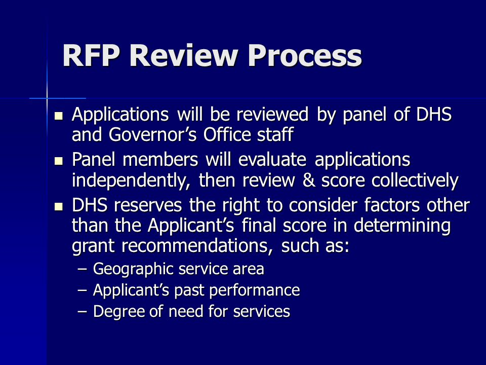 RFP Review Process Applications will be reviewed by panel of DHS and Governor's Office staff Applications will be reviewed by panel of DHS and Governor's Office staff Panel members will evaluate applications independently, then review & score collectively Panel members will evaluate applications independently, then review & score collectively DHS reserves the right to consider factors other than the Applicant's final score in determining grant recommendations, such as: DHS reserves the right to consider factors other than the Applicant's final score in determining grant recommendations, such as: –Geographic service area –Applicant's past performance –Degree of need for services