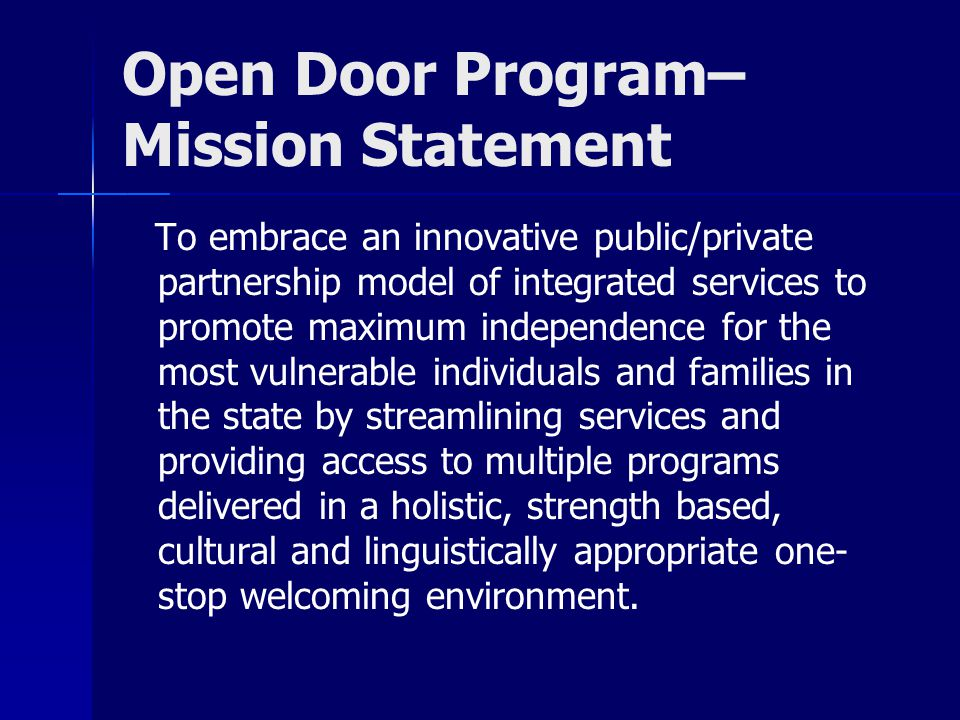 Open Door Program– Mission Statement To embrace an innovative public/private partnership model of integrated services to promote maximum independence for the most vulnerable individuals and families in the state by streamlining services and providing access to multiple programs delivered in a holistic, strength based, cultural and linguistically appropriate one- stop welcoming environment.