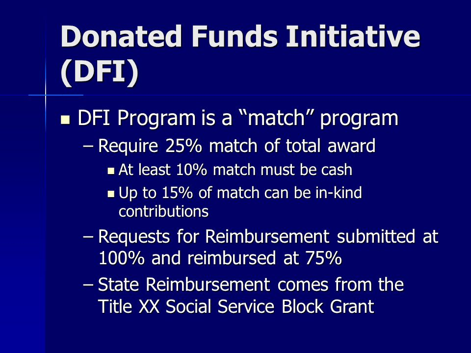 Donated Funds Initiative (DFI) DFI Program is a match program DFI Program is a match program –Require 25% match of total award At least 10% match must be cash At least 10% match must be cash Up to 15% of match can be in-kind contributions Up to 15% of match can be in-kind contributions –Requests for Reimbursement submitted at 100% and reimbursed at 75% –State Reimbursement comes from the Title XX Social Service Block Grant