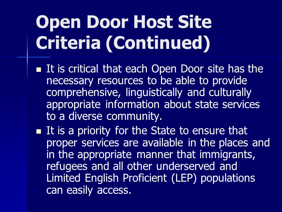 Open Door Host Site Criteria (Continued) It is critical that each Open Door site has the necessary resources to be able to provide comprehensive, linguistically and culturally appropriate information about state services to a diverse community.