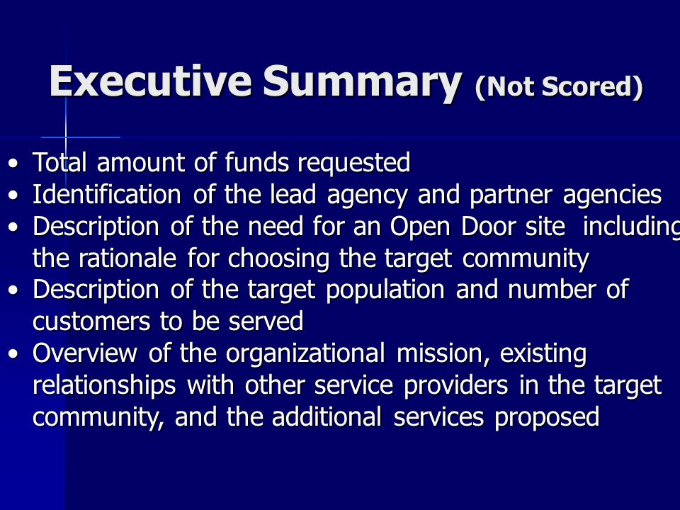 Executive Summary (Not Scored) Executive Summary (Not Scored) Total amount of funds requestedTotal amount of funds requested Identification of the lead agency and partner agenciesIdentification of the lead agency and partner agencies Description of the need for an Open Door site including the rationale for choosing the target communityDescription of the need for an Open Door site including the rationale for choosing the target community Description of the target population and number of customers to be servedDescription of the target population and number of customers to be served Overview of the organizational mission, existing relationships with other service providers in the target community, and the additional services proposedOverview of the organizational mission, existing relationships with other service providers in the target community, and the additional services proposed
