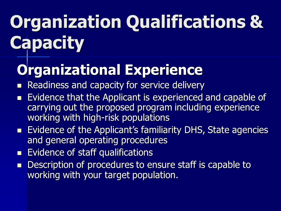 Organization Qualifications & Capacity Organizational Experience Readiness and capacity for service delivery Readiness and capacity for service delivery Evidence that the Applicant is experienced and capable of carrying out the proposed program including experience working with high-risk populations Evidence that the Applicant is experienced and capable of carrying out the proposed program including experience working with high-risk populations Evidence of the Applicant's familiarity DHS, State agencies and general operating procedures Evidence of the Applicant's familiarity DHS, State agencies and general operating procedures Evidence of staff qualifications Evidence of staff qualifications Description of procedures to ensure staff is capable to working with your target population.
