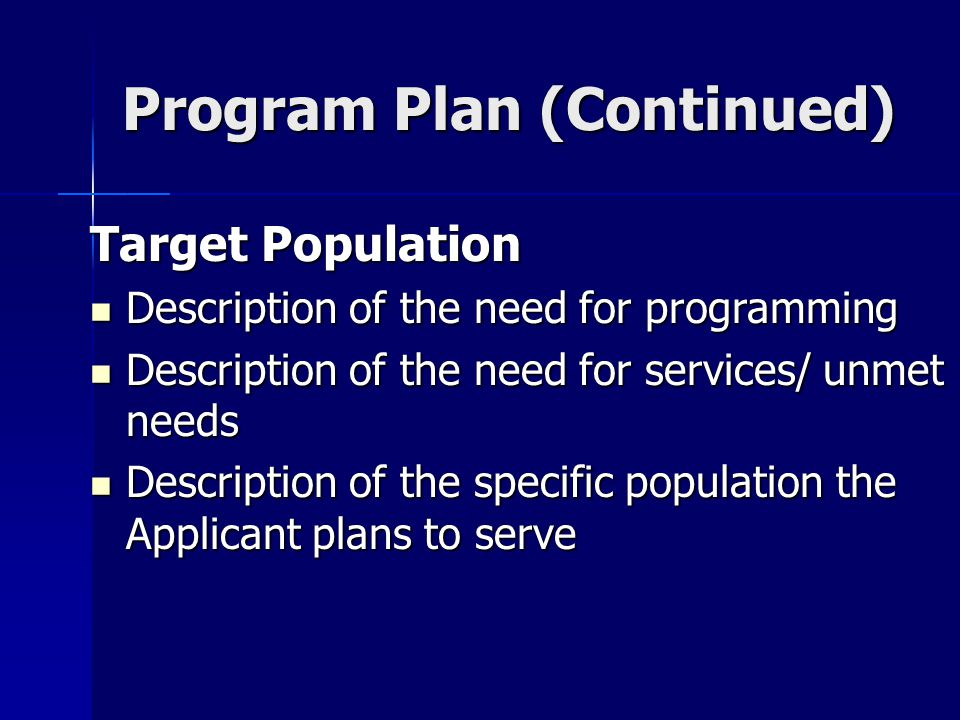 Program Plan (Continued) Target Population Description of the need for programming Description of the need for programming Description of the need for services/ unmet needs Description of the need for services/ unmet needs Description of the specific population the Applicant plans to serve Description of the specific population the Applicant plans to serve