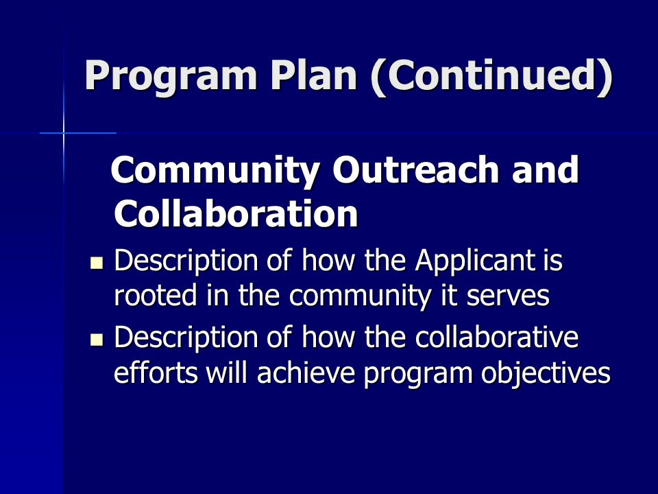 Program Plan (Continued) Community Outreach and Collaboration Community Outreach and Collaboration Description of how the Applicant is rooted in the community it serves Description of how the Applicant is rooted in the community it serves Description of how the collaborative efforts will achieve program objectives Description of how the collaborative efforts will achieve program objectives