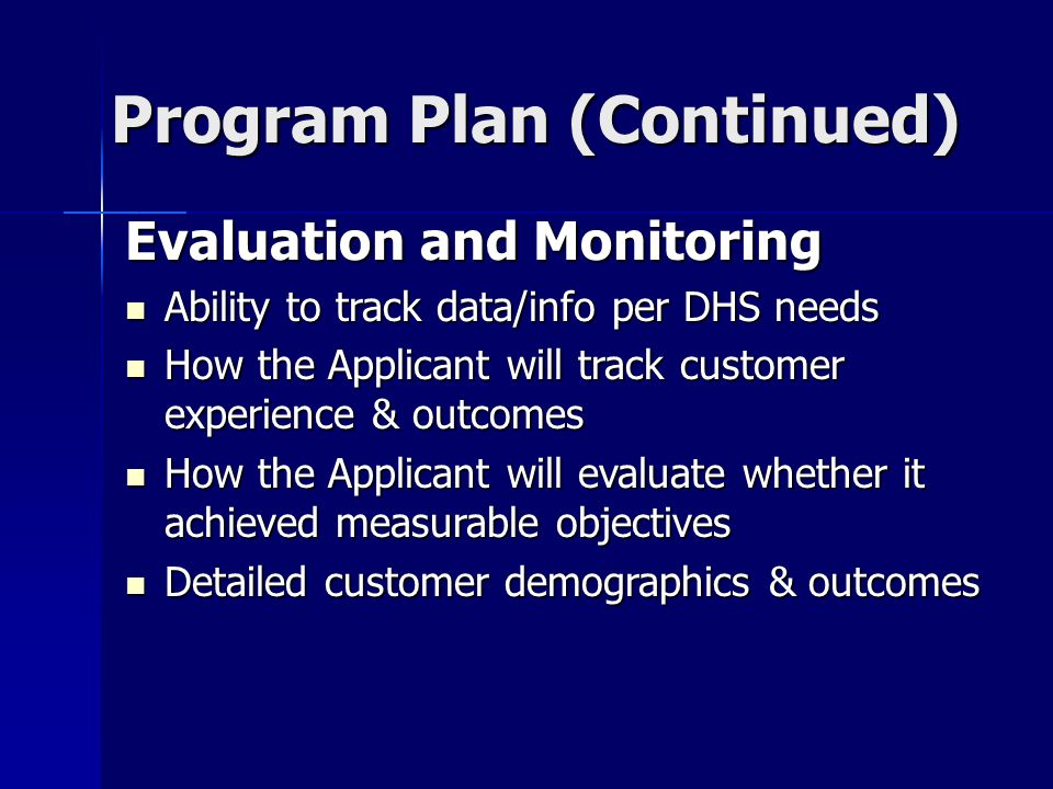 Program Plan (Continued) Program Plan (Continued) Evaluation and Monitoring Ability to track data/info per DHS needs Ability to track data/info per DHS needs How the Applicant will track customer experience & outcomes How the Applicant will track customer experience & outcomes How the Applicant will evaluate whether it achieved measurable objectives How the Applicant will evaluate whether it achieved measurable objectives Detailed customer demographics & outcomes Detailed customer demographics & outcomes