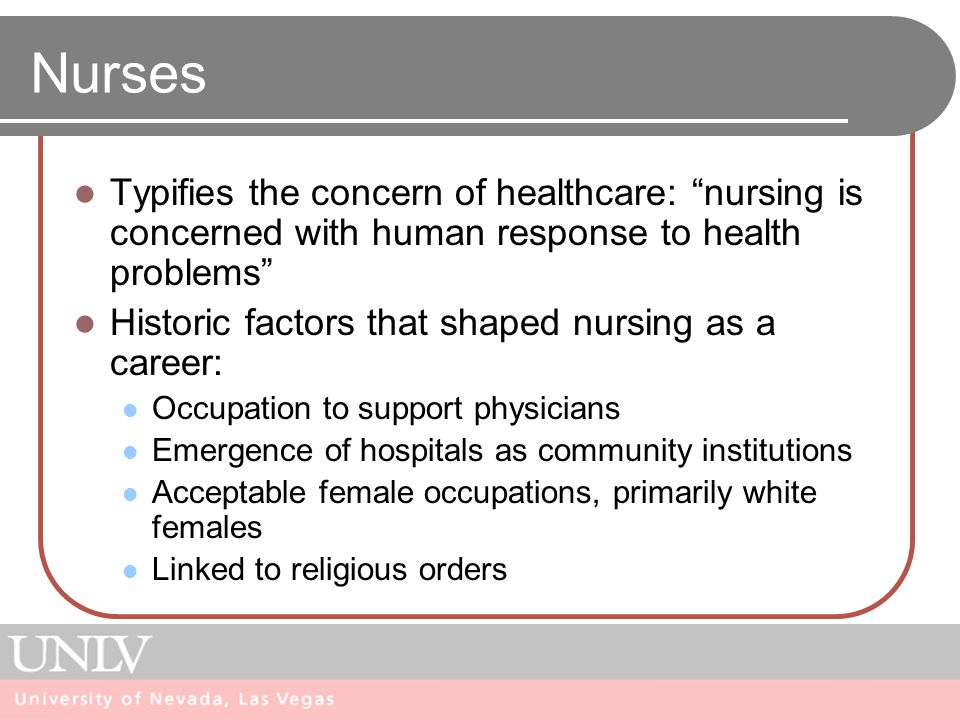 Nurses Typifies the concern of healthcare: nursing is concerned with human response to health problems Historic factors that shaped nursing as a career: Occupation to support physicians Emergence of hospitals as community institutions Acceptable female occupations, primarily white females Linked to religious orders