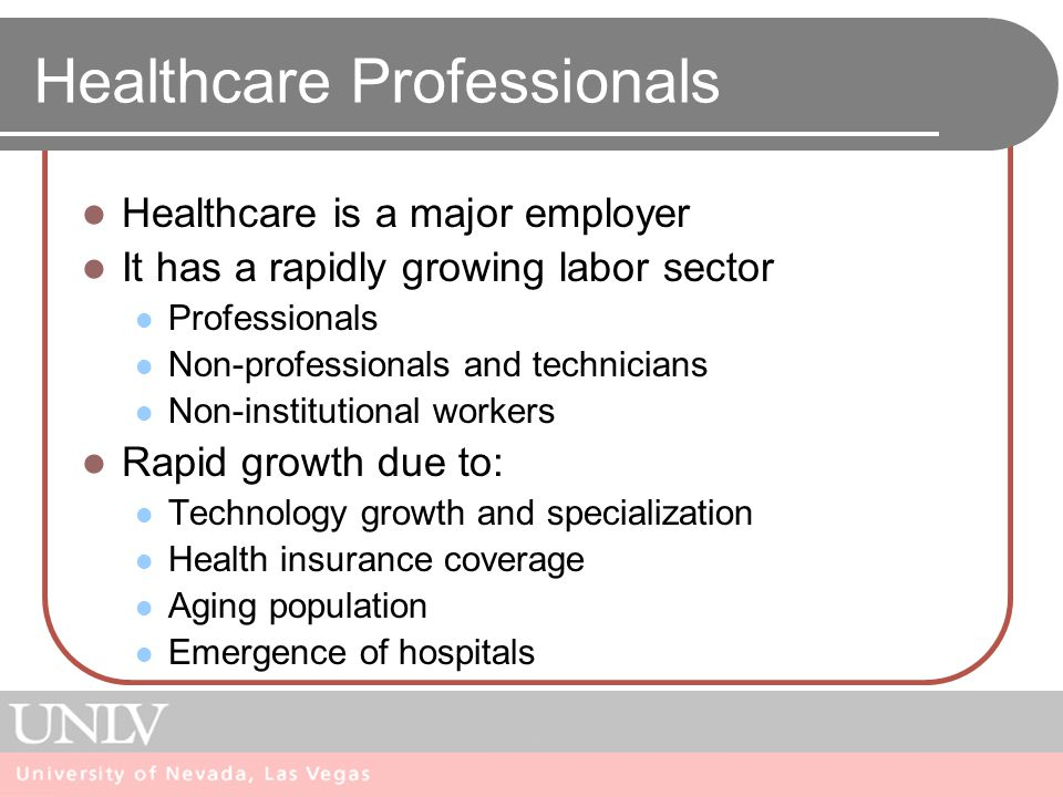 Healthcare Professionals Healthcare is a major employer It has a rapidly growing labor sector Professionals Non-professionals and technicians Non-institutional workers Rapid growth due to: Technology growth and specialization Health insurance coverage Aging population Emergence of hospitals