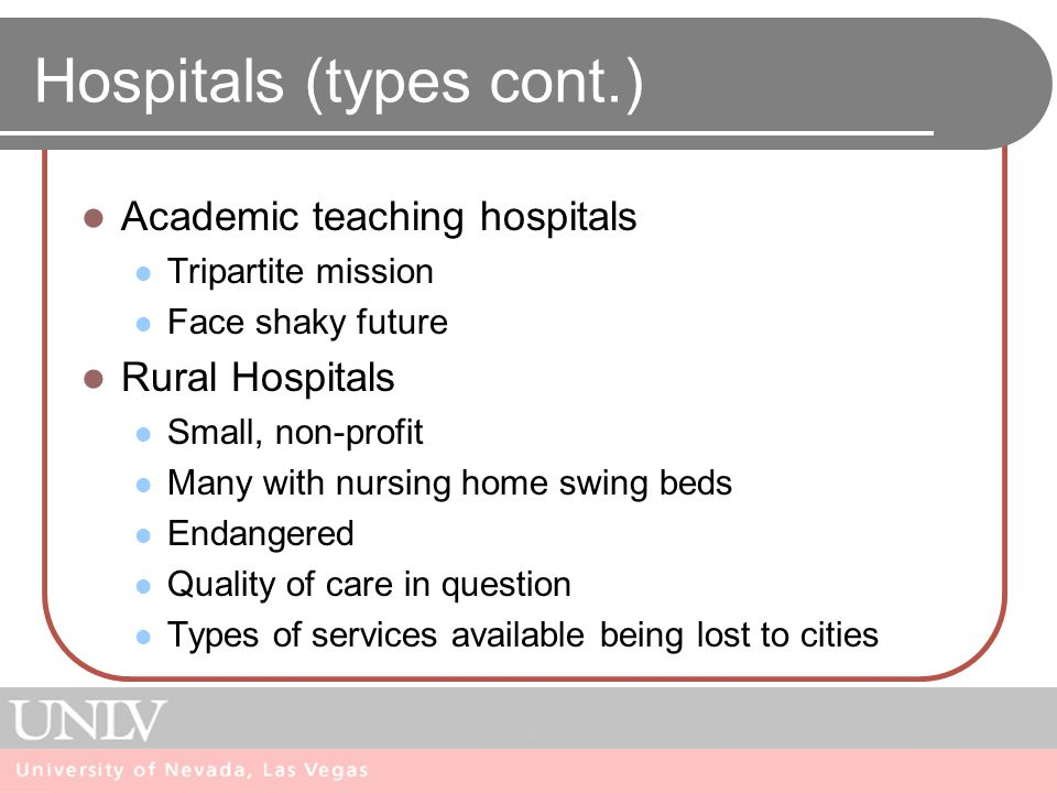 Hospitals (types cont.) Academic teaching hospitals Tripartite mission Face shaky future Rural Hospitals Small, non-profit Many with nursing home swing beds Endangered Quality of care in question Types of services available being lost to cities