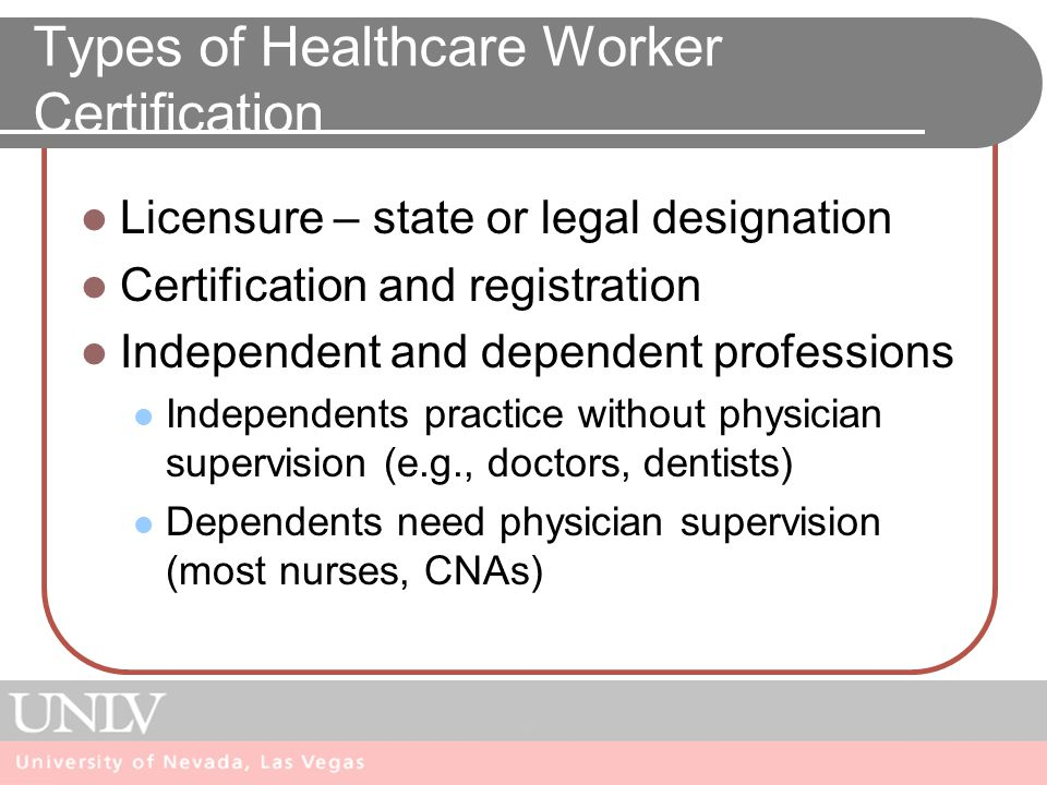 Types of Healthcare Worker Certification Licensure – state or legal designation Certification and registration Independent and dependent professions Independents practice without physician supervision (e.g., doctors, dentists) Dependents need physician supervision (most nurses, CNAs)
