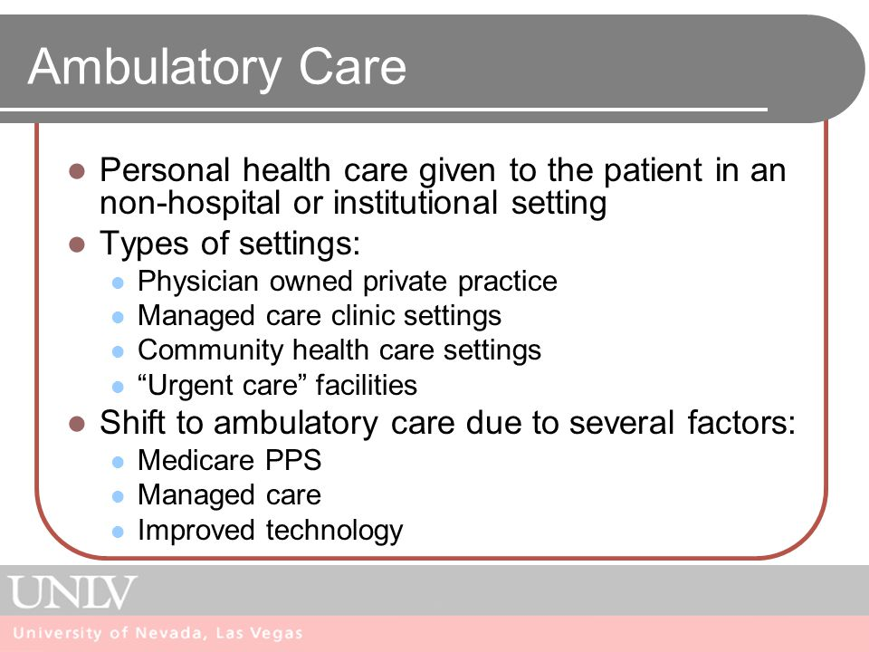 Ambulatory Care Personal health care given to the patient in an non-hospital or institutional setting Types of settings: Physician owned private practice Managed care clinic settings Community health care settings Urgent care facilities Shift to ambulatory care due to several factors: Medicare PPS Managed care Improved technology