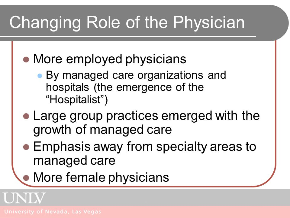 Physician Medical Education Undergraduate medical curriculum Most emphasize the acute care setting Increase in women and minorities Graduate medical education Major increases in residencies Shifts in the organization of medical schools Must compete for patients Shift to managed care by med school hospitals Trends medical education in for-profit hospitals Flexnor Report
