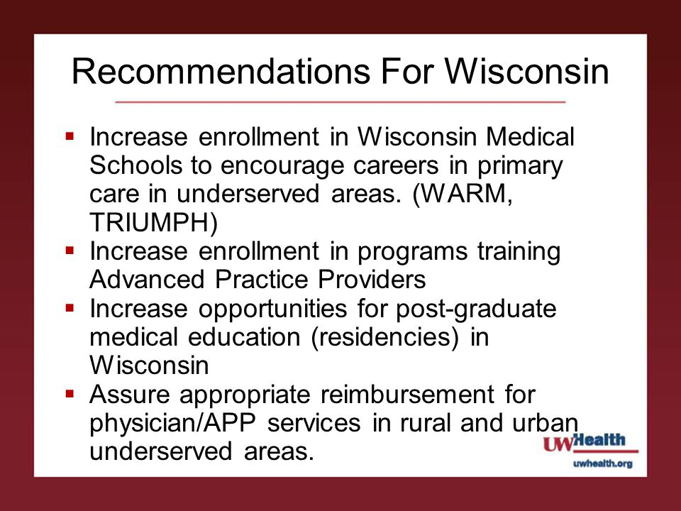 Recommendations For Wisconsin  Increase enrollment in Wisconsin Medical Schools to encourage careers in primary care in underserved areas.
