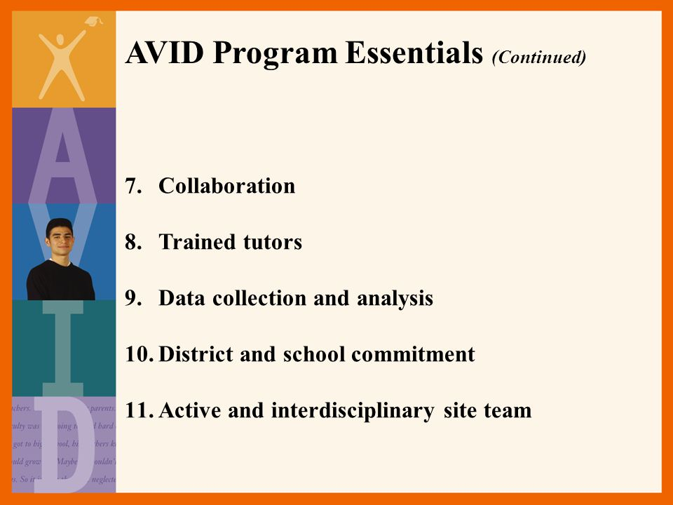 AVID Program Essentials (Continued) 7.Collaboration 8.Trained tutors 9.Data collection and analysis 10.District and school commitment 11.Active and interdisciplinary site team