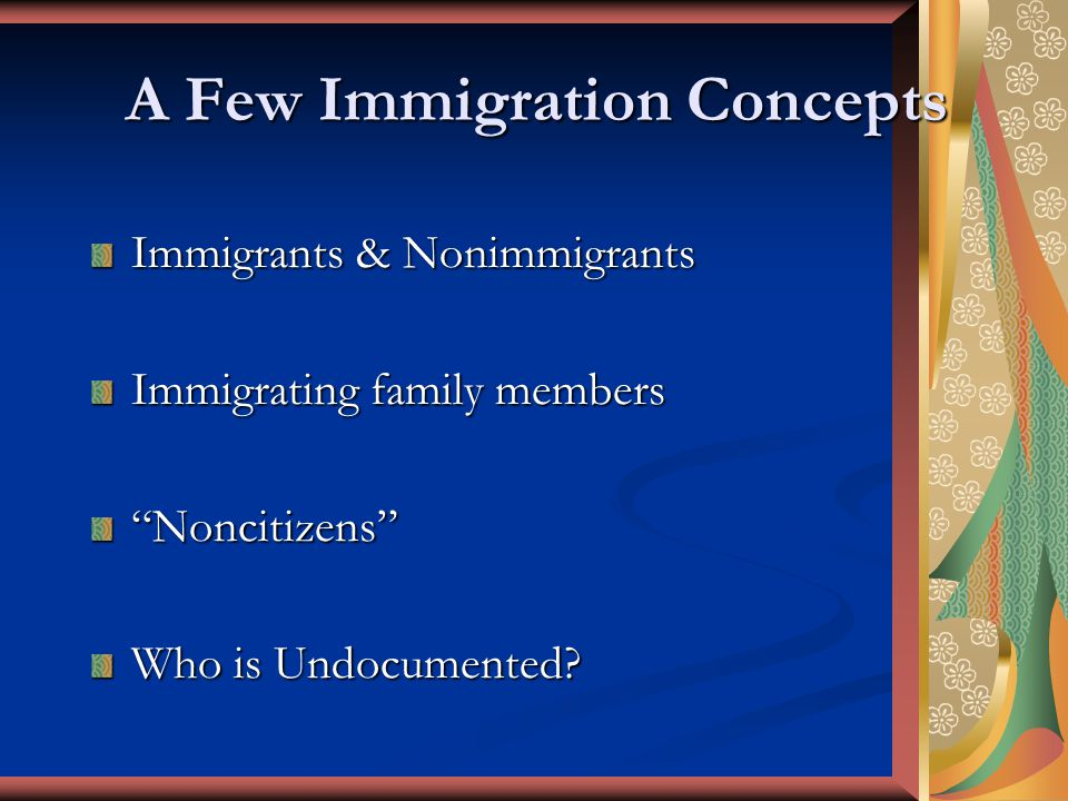A Few Immigration Concepts Immigrants & Nonimmigrants Immigrating family members Noncitizens Who is Undocumented?