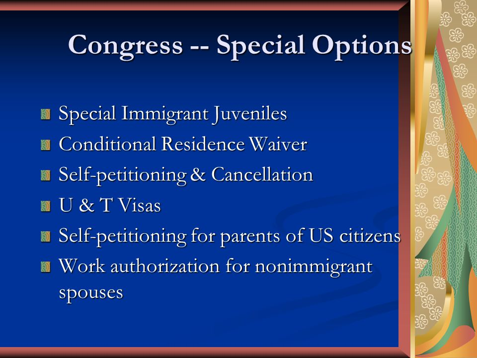 Congress -- Special Options Special Immigrant Juveniles Conditional Residence Waiver Self-petitioning & Cancellation U & T Visas Self-petitioning for parents of US citizens Work authorization for nonimmigrant spouses