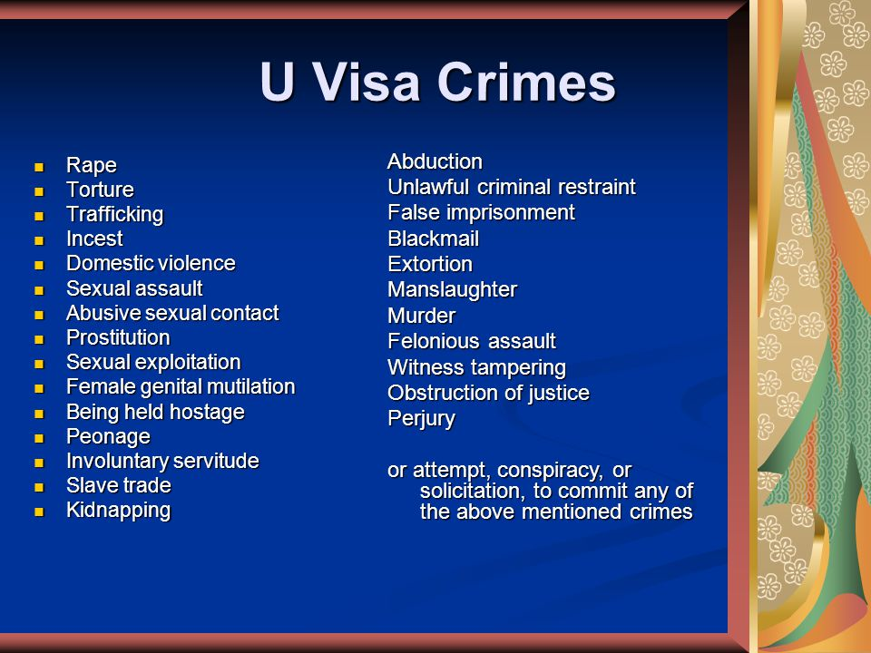 U Visa Crimes Rape Rape Torture Torture Trafficking Trafficking Incest Incest Domestic violence Domestic violence Sexual assault Sexual assault Abusive sexual contact Abusive sexual contact Prostitution Prostitution Sexual exploitation Sexual exploitation Female genital mutilation Female genital mutilation Being held hostage Being held hostage Peonage Peonage Involuntary servitude Involuntary servitude Slave trade Slave trade Kidnapping KidnappingAbduction Unlawful criminal restraint False imprisonment BlackmailExtortionManslaughterMurder Felonious assault Witness tampering Obstruction of justice Perjury or attempt, conspiracy, or solicitation, to commit any of the above mentioned crimes