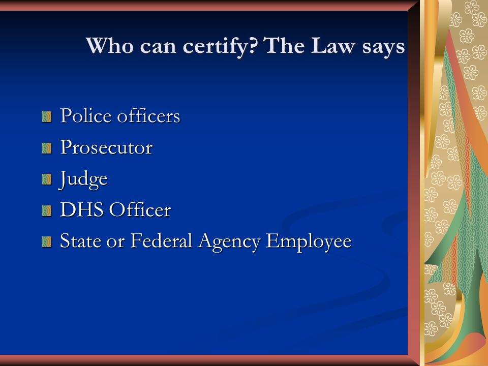 Who can certify? The Law says Police officers ProsecutorJudge DHS Officer State or Federal Agency Employee
