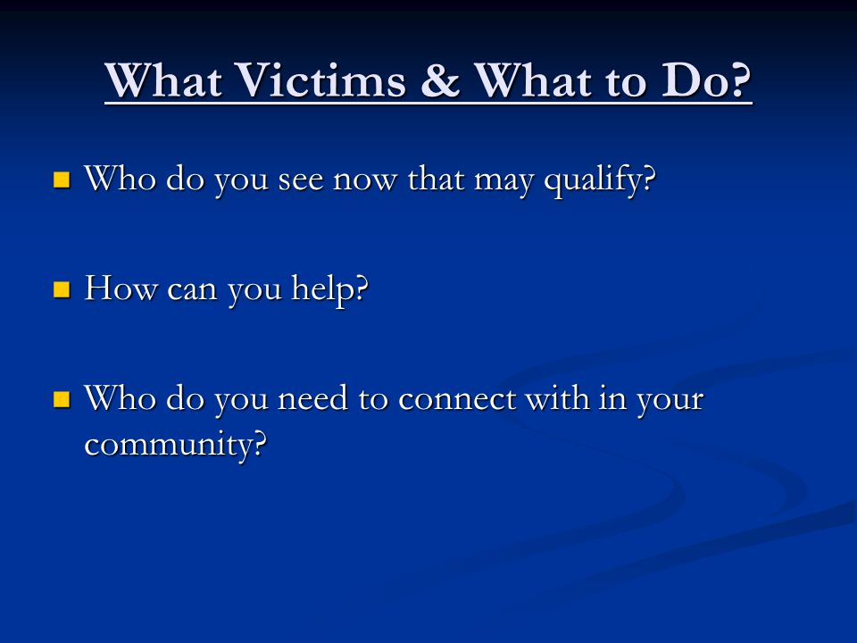 What Victims & What to Do. Who do you see now that may qualify.
