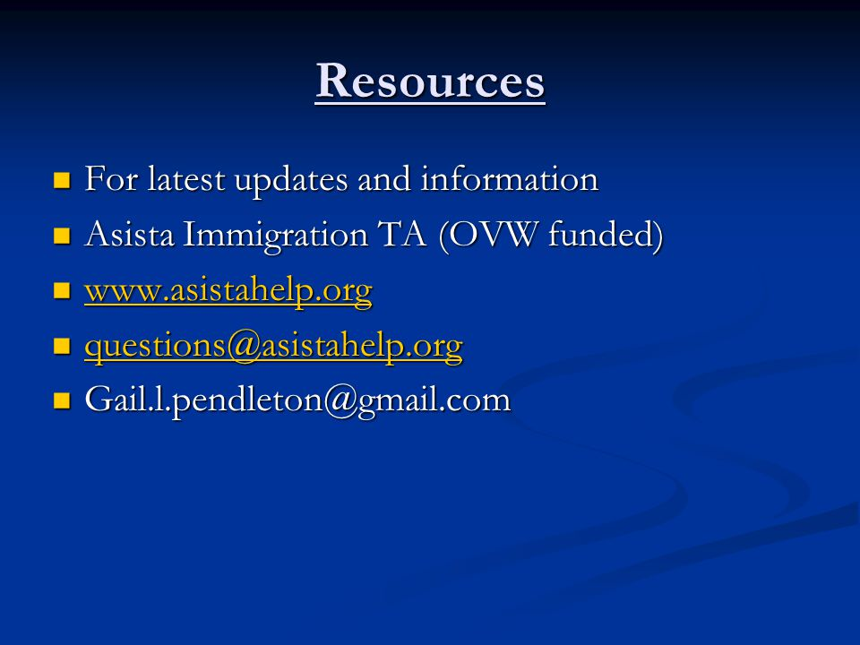 Resources For latest updates and information For latest updates and information Asista Immigration TA (OVW funded) Asista Immigration TA (OVW funded) www.asistahelp.org www.asistahelp.org www.asistahelp.org questions@asistahelp.org questions@asistahelp.org questions@asistahelp.org Gail.l.pendleton@gmail.com Gail.l.pendleton@gmail.com