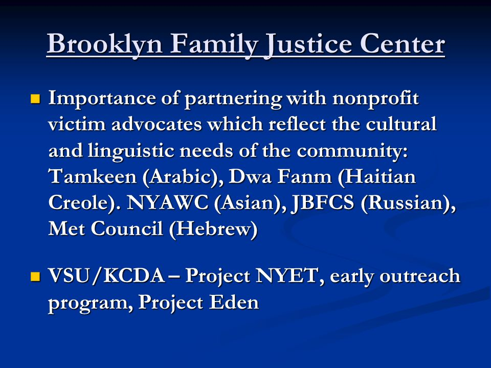 Brooklyn Family Justice Center Importance of partnering with nonprofit victim advocates which reflect the cultural and linguistic needs of the community: Tamkeen (Arabic), Dwa Fanm (Haitian Creole).