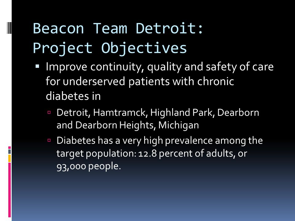 Beacon Team Detroit: Project Objectives  Improve continuity, quality and safety of care for underserved patients with chronic diabetes in  Detroit, Hamtramck, Highland Park, Dearborn and Dearborn Heights, Michigan  Diabetes has a very high prevalence among the target population: 12.8 percent of adults, or 93,000 people.