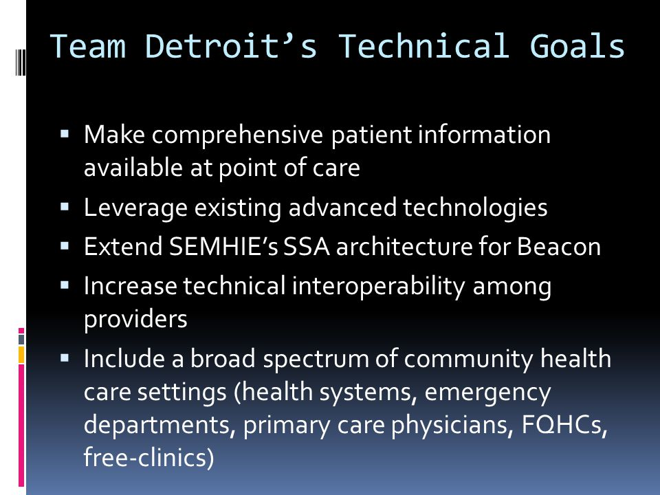 Team Detroit's Technical Goals  Make comprehensive patient information available at point of care  Leverage existing advanced technologies  Extend SEMHIE's SSA architecture for Beacon  Increase technical interoperability among providers  Include a broad spectrum of community health care settings (health systems, emergency departments, primary care physicians, FQHCs, free-clinics)
