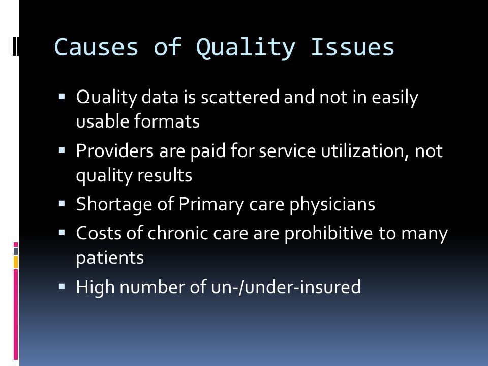 Causes of Quality Issues  Quality data is scattered and not in easily usable formats  Providers are paid for service utilization, not quality results  Shortage of Primary care physicians  Costs of chronic care are prohibitive to many patients  High number of un-/under-insured