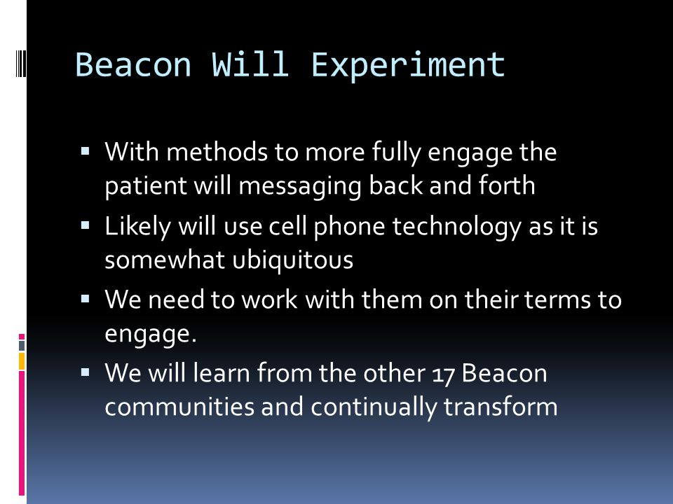 Beacon Will Experiment  With methods to more fully engage the patient will messaging back and forth  Likely will use cell phone technology as it is somewhat ubiquitous  We need to work with them on their terms to engage.