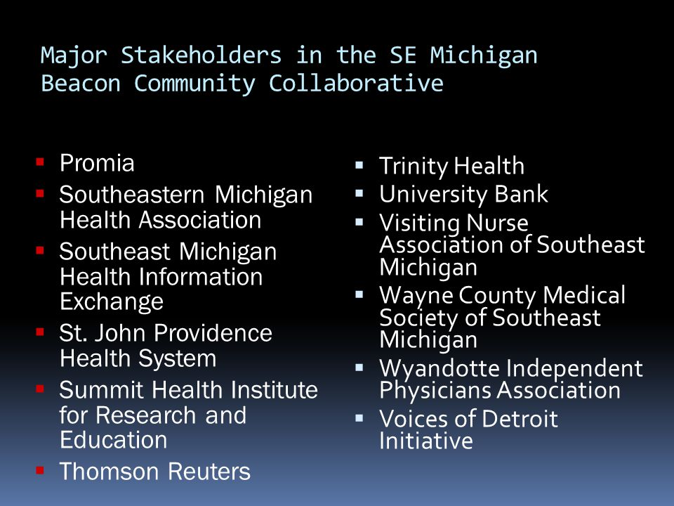 Major Stakeholders in the SE Michigan Beacon Community Collaborative  Trinity Health  University Bank  Visiting Nurse Association of Southeast Michigan  Wayne County Medical Society of Southeast Michigan  Wyandotte Independent Physicians Association  Voices of Detroit Initiative  Promia  Southeastern Michigan Health Association  Southeast Michigan Health Information Exchange  St.