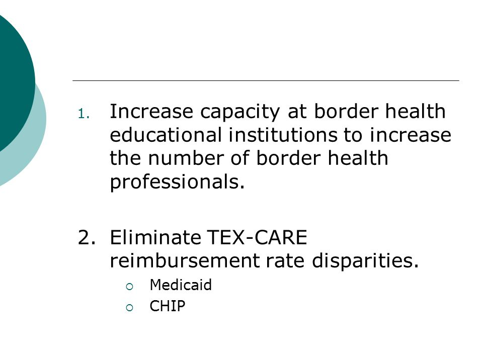 1. Increase capacity at border health educational institutions to increase the number of border health professionals. 2.Eliminate TEX-CARE reimburseme