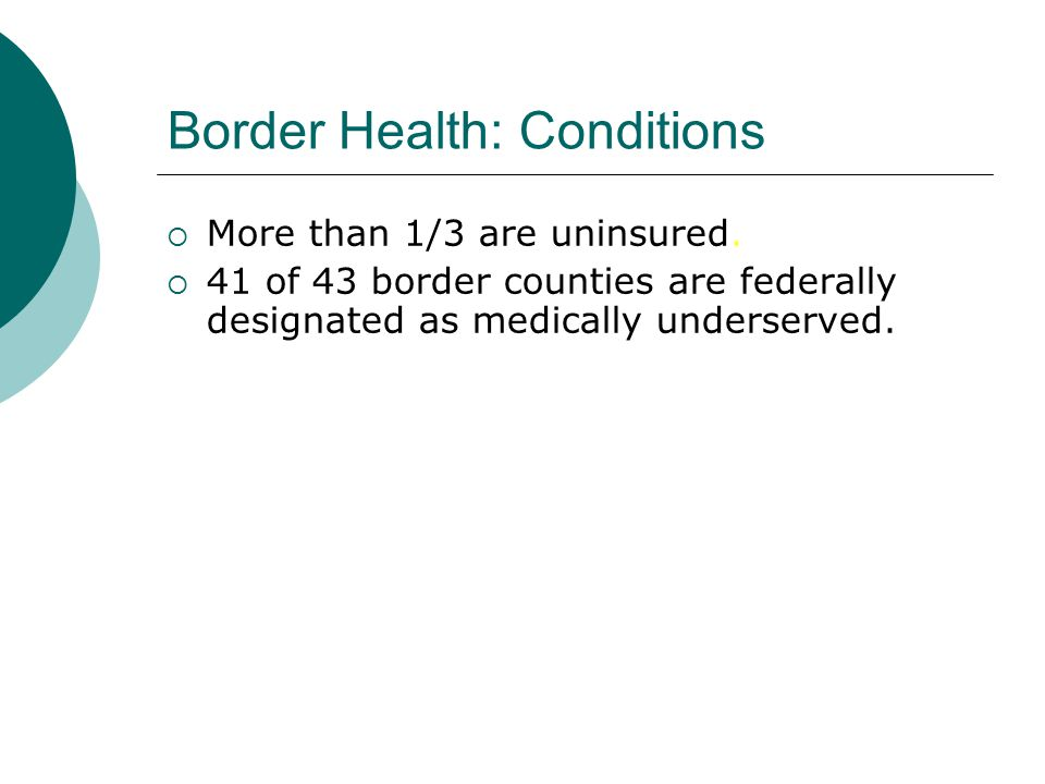 Border Health: Conditions  More than 1/3 are uninsured.  41 of 43 border counties are federally designated as medically underserved.