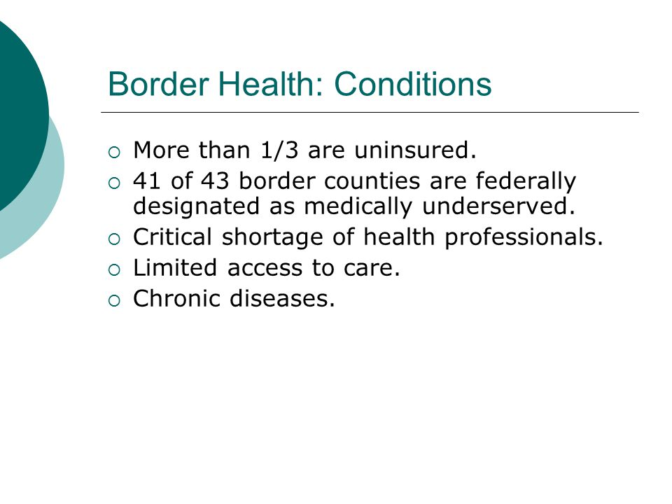 Border Health: Conditions  More than 1/3 are uninsured.  41 of 43 border counties are federally designated as medically underserved.  Critical shor