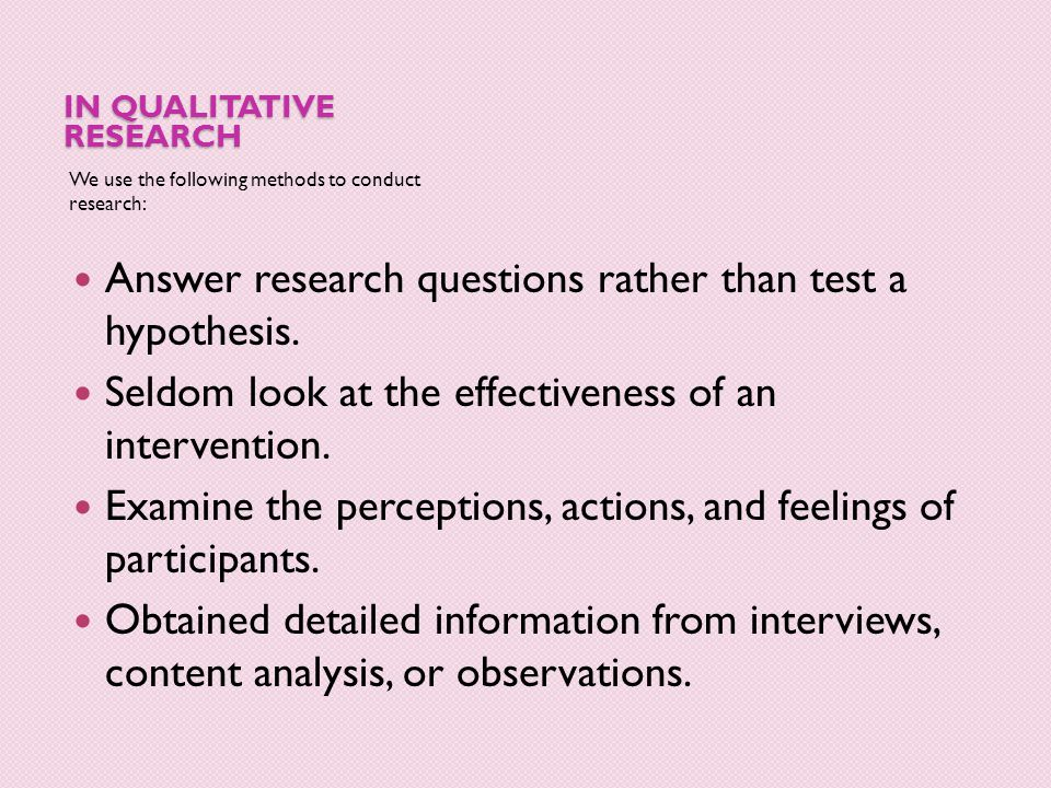 IN QUALITATIVE RESEARCH We use the following methods to conduct research: Answer research questions rather than test a hypothesis. Seldom look at the