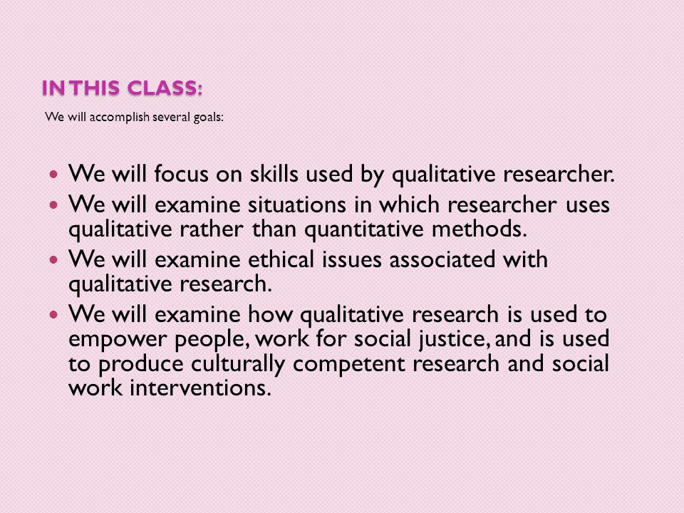 IN THIS CLASS: We will accomplish several goals: We will focus on skills used by qualitative researcher. We will examine situations in which researche