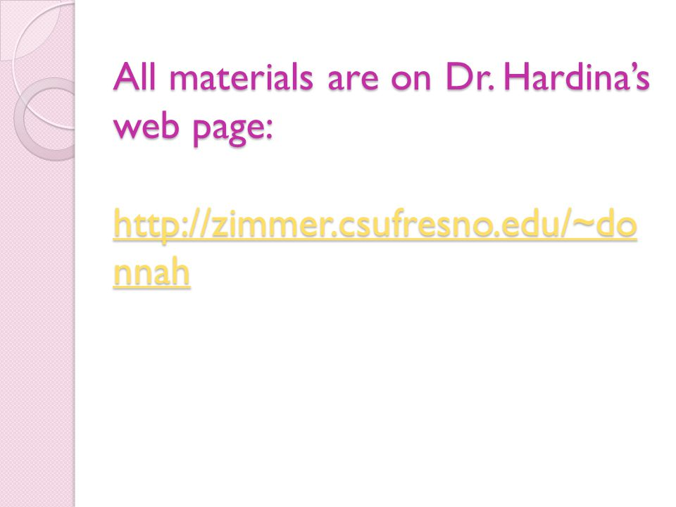 All materials are on Dr. Hardina's web page: http://zimmer.csufresno.edu/~do nnah http://zimmer.csufresno.edu/~do nnah http://zimmer.csufresno.edu/~do
