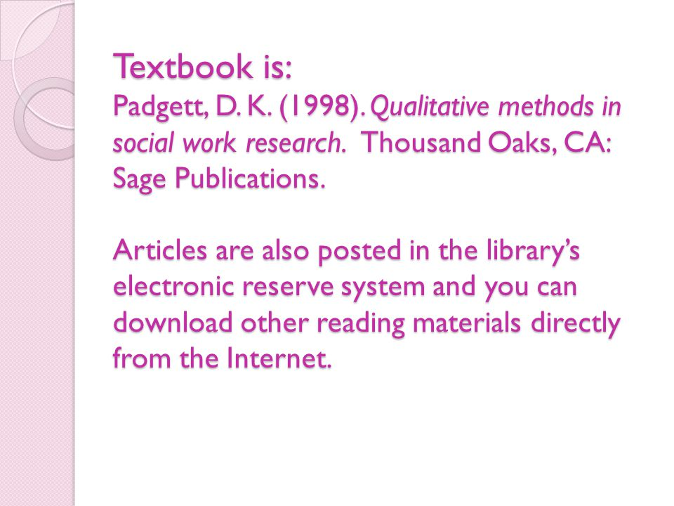 Textbook is: Padgett, D. K. (1998). Qualitative methods in social work research. Thousand Oaks, CA: Sage Publications. Articles are also posted in the